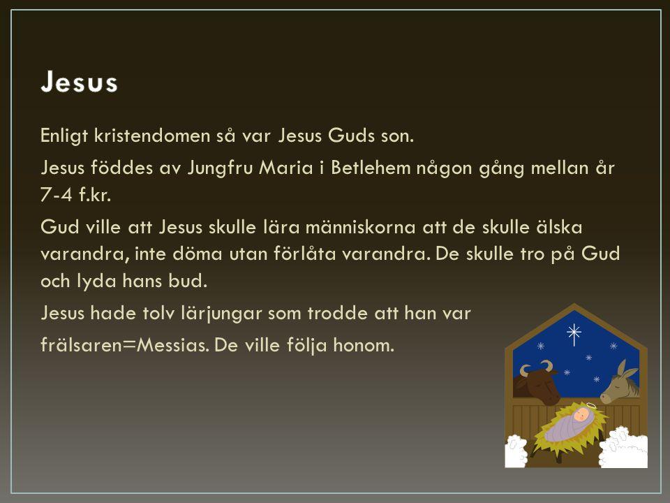 Enligt kristendomen så var Jesus Guds son. Jesus föddes av Jungfru Maria i Betlehem någon gång mellan år 7-4 f.kr. Gud ville att Jesus skulle lära män