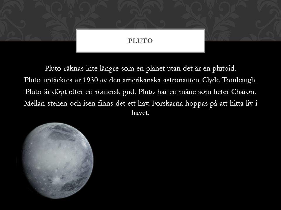Pluto räknas inte längre som en planet utan det är en plutoid. Pluto uptäcktes år 1930 av den amerikanska astronauten Clyde Tombaugh. Pluto är döpt ef