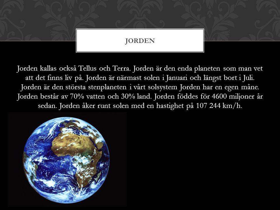 Jorden kallas också Tellus och Terra. Jorden är den enda planeten som man vet att det finns liv på. Jorden är närmast solen i Januari och längst bort