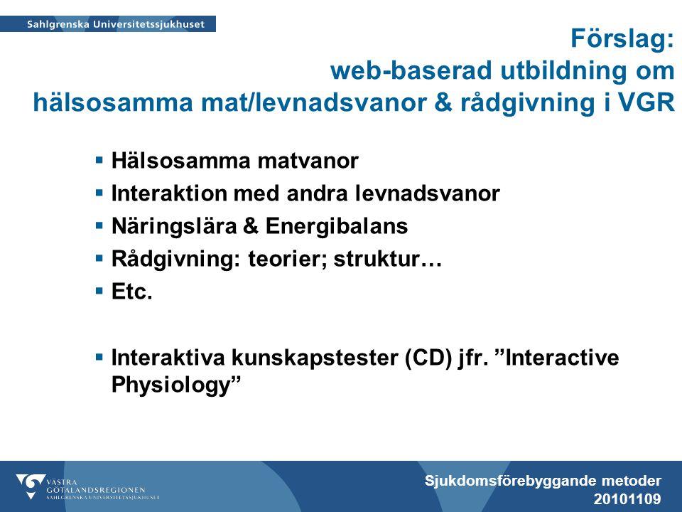 Sjukdomsförebyggande metoder 20101109 Förslag: web-baserad utbildning om hälsosamma mat/levnadsvanor & rådgivning i VGR  Hälsosamma matvanor  Interaktion med andra levnadsvanor  Näringslära & Energibalans  Rådgivning: teorier; struktur…  Etc.