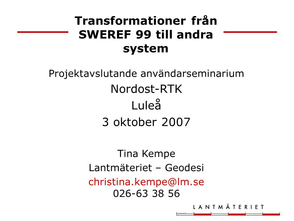 Transformationer från SWEREF 99 till andra system Projektavslutande användarseminarium Nordost-RTK Luleå 3 oktober 2007 Tina Kempe Lantmäteriet – Geod