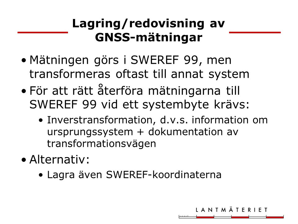 Lagring/redovisning av GNSS-mätningar Mätningen görs i SWEREF 99, men transformeras oftast till annat system För att rätt återföra mätningarna till SW