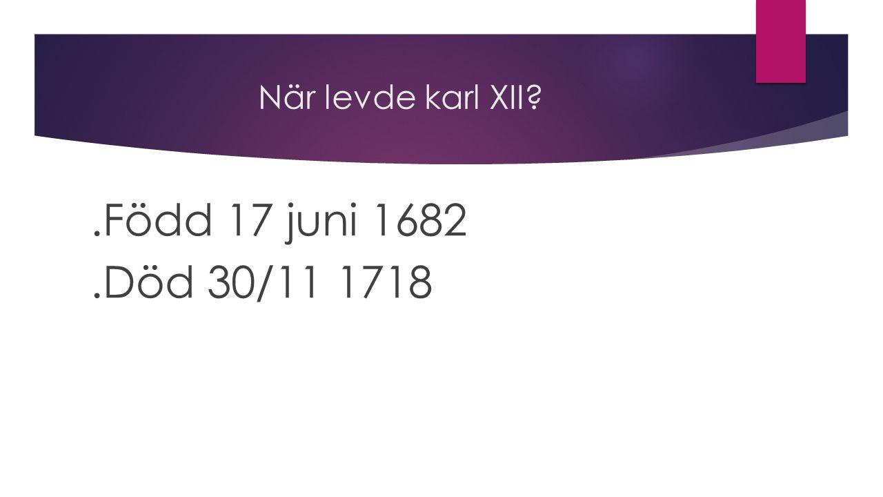 När levde karl XII?.Född 17 juni 1682.Död 30/11 1718