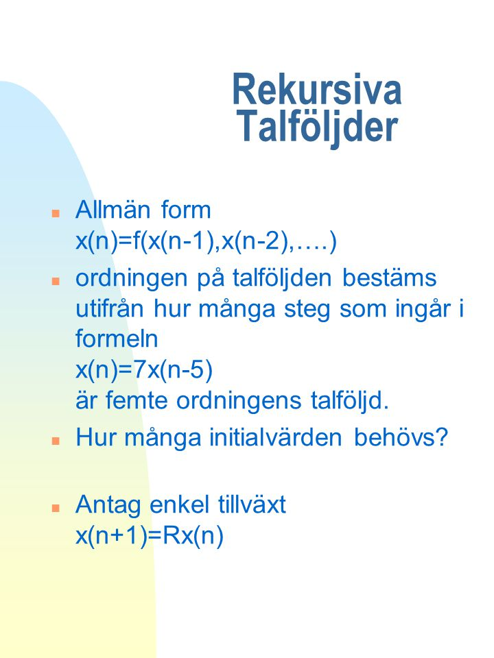 Rekursiva Talföljder n Allmän form x(n)=f(x(n-1),x(n-2),….) n ordningen på talföljden bestäms utifrån hur många steg som ingår i formeln x(n)=7x(n-5)