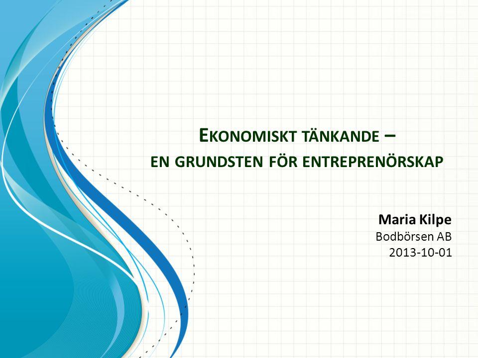 E KONOMISKT TÄNKANDE – EN GRUNDSTEN FÖR ENTREPRENÖRSKAP Maria Kilpe Bodbörsen AB 2013-10-01