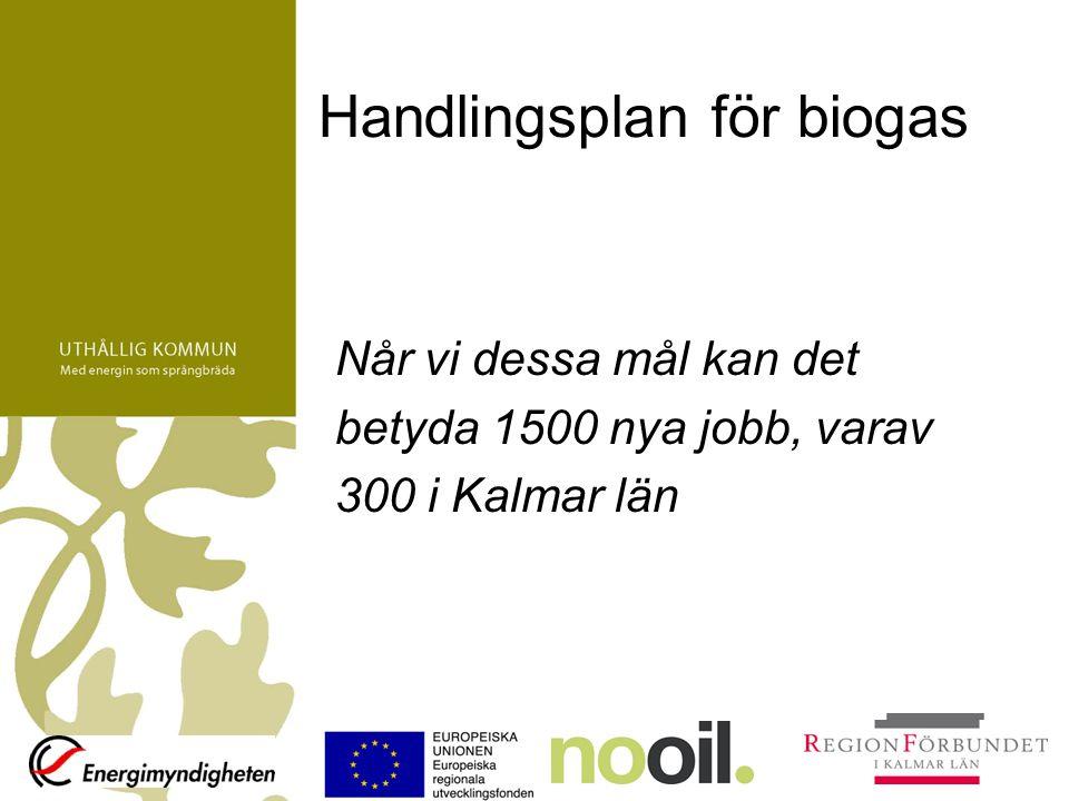 Handlingsplan för biogas Når vi dessa mål kan det betyda 1500 nya jobb, varav 300 i Kalmar län