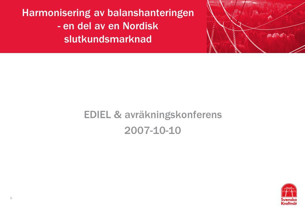 1 Harmonisering av balanshanteringen - en del av en Nordisk slutkundsmarknad EDIEL & avräkningskonferens 2007-10-10