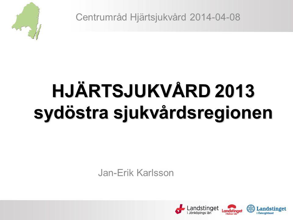 HJÄRTSJUKVÅRD 2013 sydöstra sjukvårdsregionen Jan-Erik Karlsson Centrumråd Hjärtsjukvård 2014-04-08