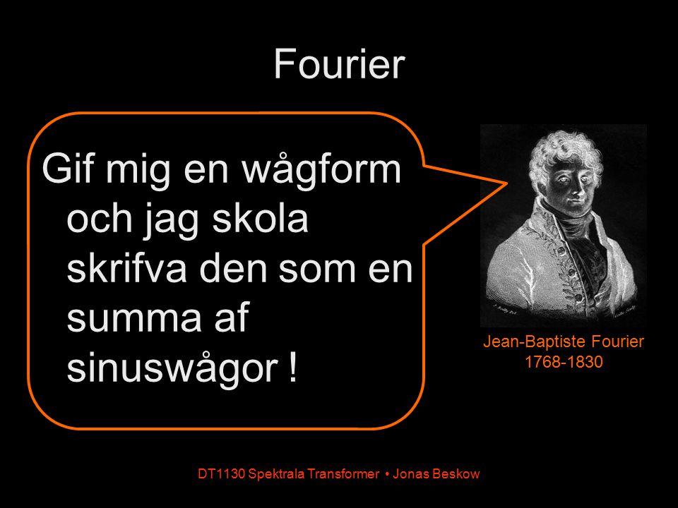 Fourier Gif mig en wågform och jag skola skrifva den som en summa af sinuswågor ! DT1130 Spektrala Transformer Jonas Beskow Jean-Baptiste Fourier 1768