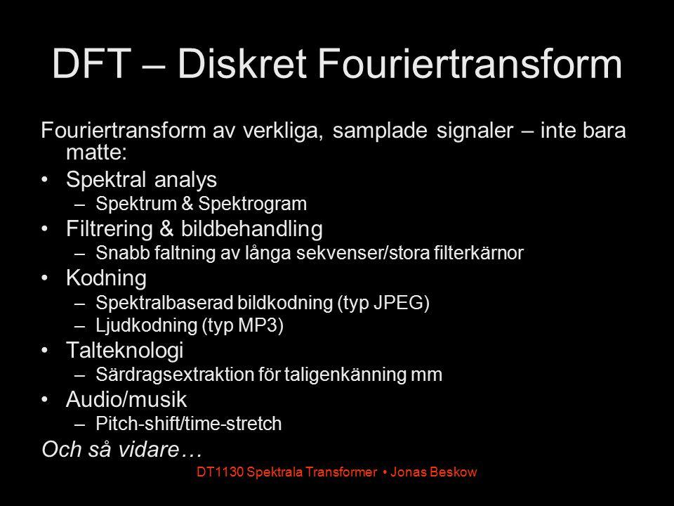 DT1130 Spektrala Transformer Jonas Beskow DFT – Diskret Fouriertransform Fouriertransform av verkliga, samplade signaler – inte bara matte: Spektral a