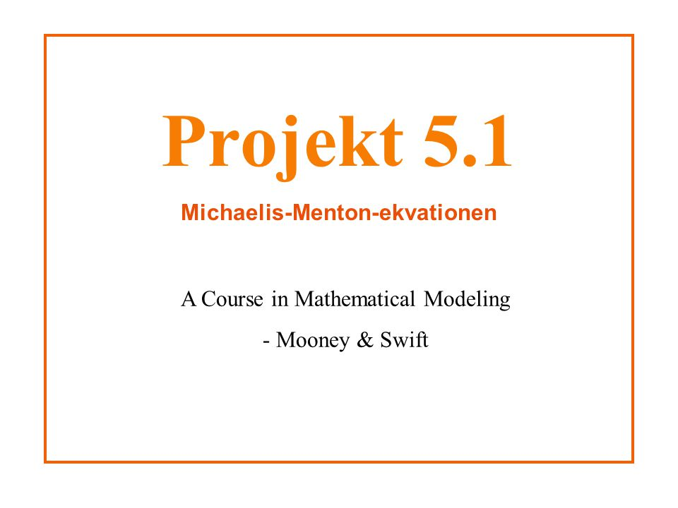 Projekt 5.1 Michaelis-Menton-ekvationen A Course in Mathematical Modeling - Mooney & Swift