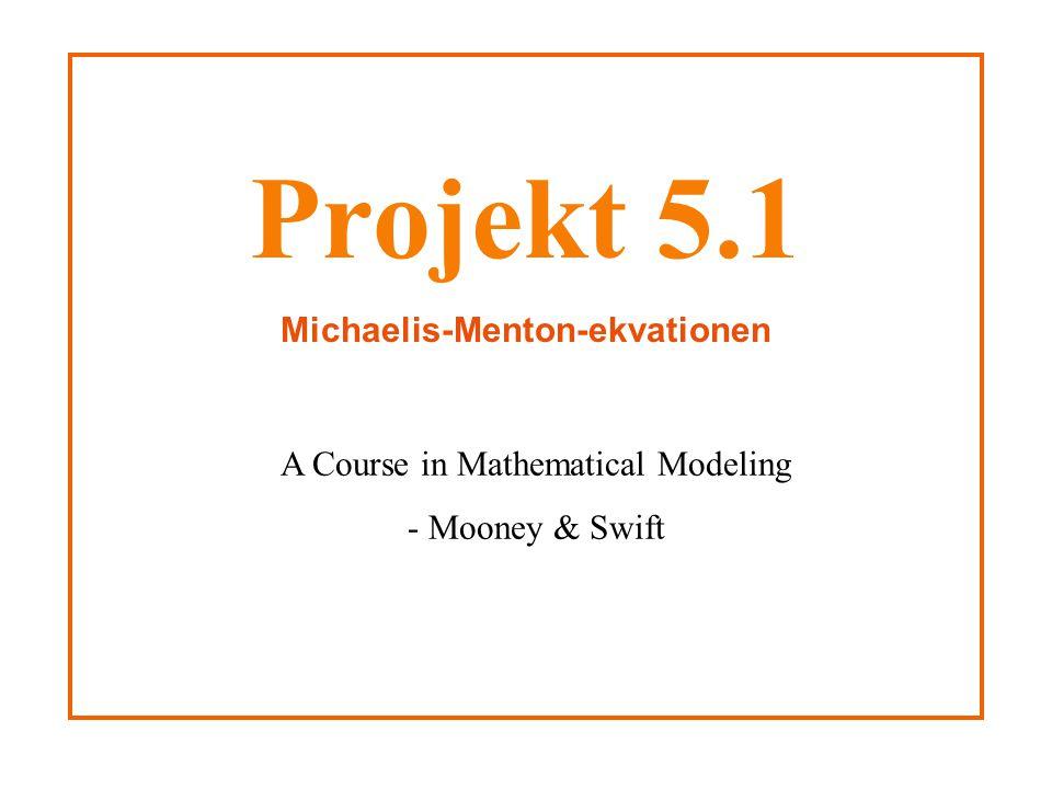 Projekt 5.1 Michaelis-Menton-ekvationen A Course in Mathematical Modeling - Mooney & Swift