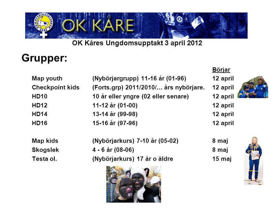 OK Kåres Ungdomsupptakt 3 april 2012 Grupper: Börjar Map youth(Nybörjargrupp) 11-16 år (01-96)12 april Checkpoint kids(Forts.grp) 2011/2010/… års nybörjare.12 april HD1010 år eller yngre (02 eller senare)12 april HD1211-12 år (01-00)12 april HD1413-14 år (99-98)12 april HD1615-16 år (97-96)12 april Map kids(Nybörjarkurs) 7-10 år (05-02)8 maj Skogslek4 - 6 år (08-06)8 maj Testa ol.(Nybörjarkurs) 17 år o äldre15 maj