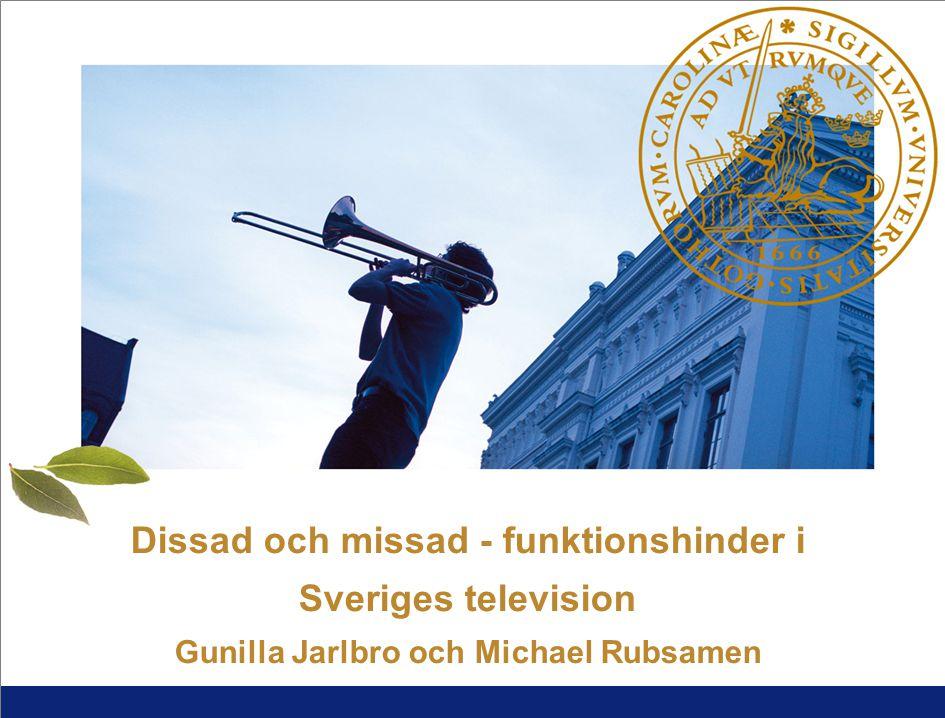 1 L U N D S U N I V E R S I T E T Dissad och missad - funktionshinder i Sveriges television Gunilla Jarlbro och Michael Rubsamen