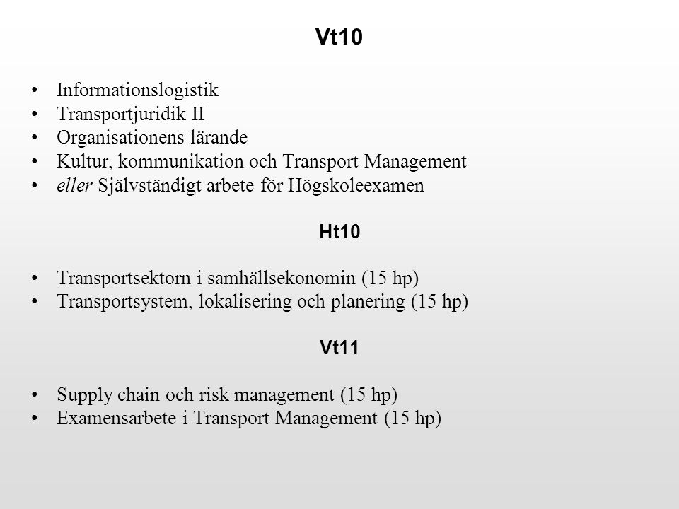 Vt10 Informationslogistik Transportjuridik II Organisationens lärande Kultur, kommunikation och Transport Management eller Självständigt arbete för Högskoleexamen Ht10 Transportsektorn i samhällsekonomin (15 hp) Transportsystem, lokalisering och planering (15 hp) Vt11 Supply chain och risk management (15 hp) Examensarbete i Transport Management (15 hp)
