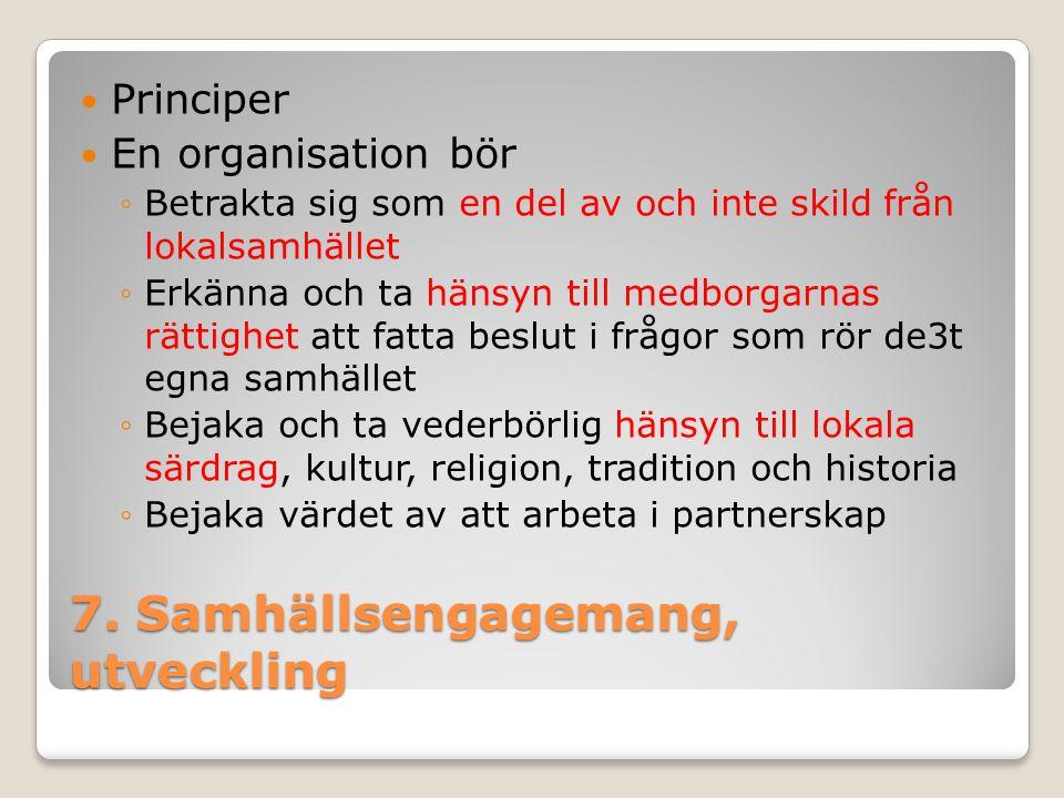 7. Samhällsengagemang, utveckling Principer En organisation bör ◦Betrakta sig som en del av och inte skild från lokalsamhället ◦Erkänna och ta hänsyn