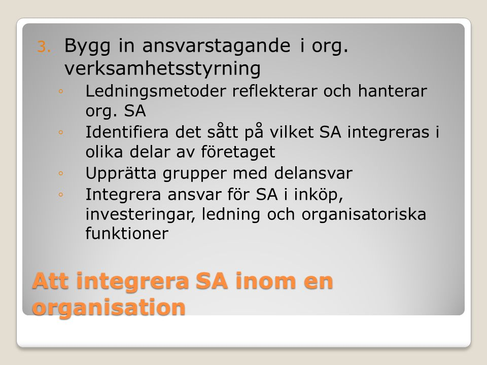 Att integrera SA inom en organisation 3. Bygg in ansvarstagande i org. verksamhetsstyrning ◦Ledningsmetoder reflekterar och hanterar org. SA ◦Identifi