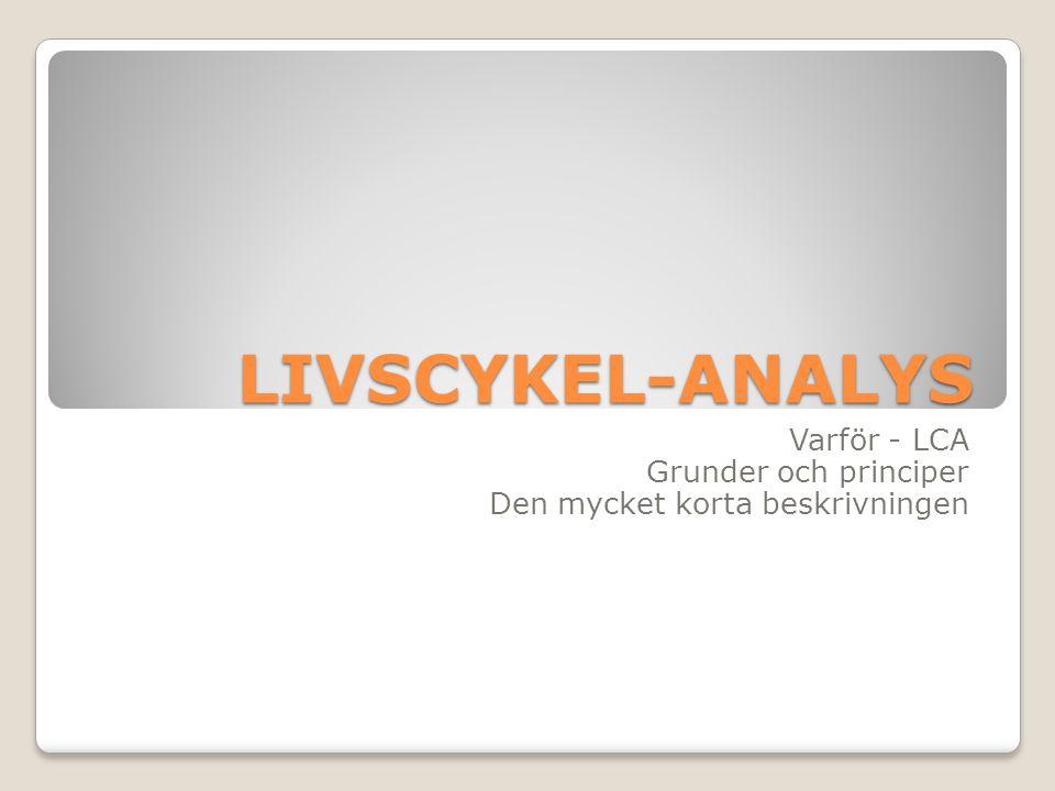 LIVSCYKEL-ANALYS Varför - LCA Grunder och principer Den mycket korta beskrivningen