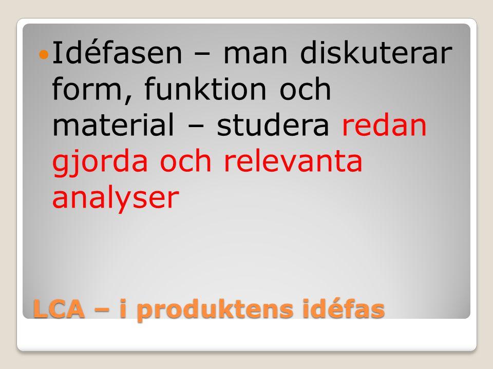 LCA – i produktens idéfas Idéfasen – man diskuterar form, funktion och material – studera redan gjorda och relevanta analyser