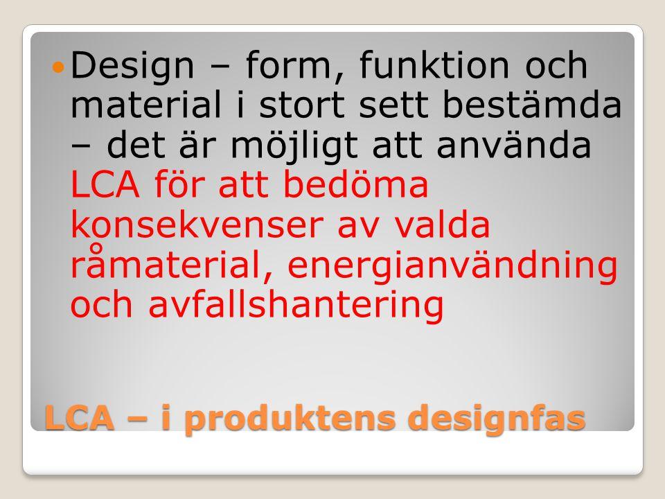 LCA – i produktens designfas Design – form, funktion och material i stort sett bestämda – det är möjligt att använda LCA för att bedöma konsekvenser a