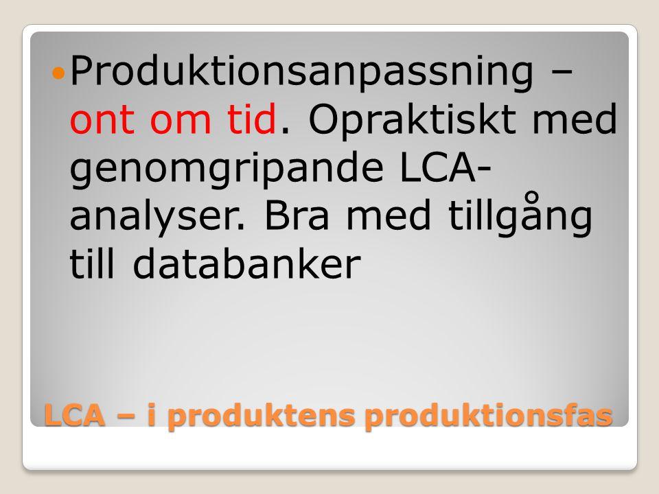 LCA – i produktens produktionsfas Produktionsanpassning – ont om tid. Opraktiskt med genomgripande LCA- analyser. Bra med tillgång till databanker