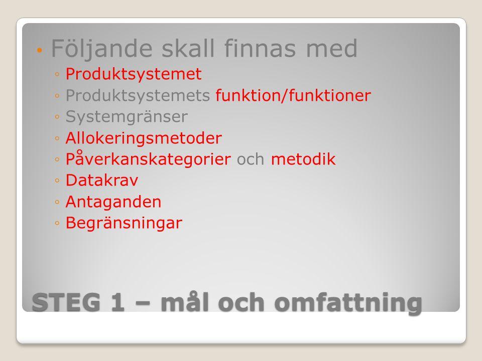 STEG 1 – mål och omfattning Följande skall finnas med ◦Produktsystemet ◦Produktsystemets funktion/funktioner ◦Systemgränser ◦Allokeringsmetoder ◦Påver