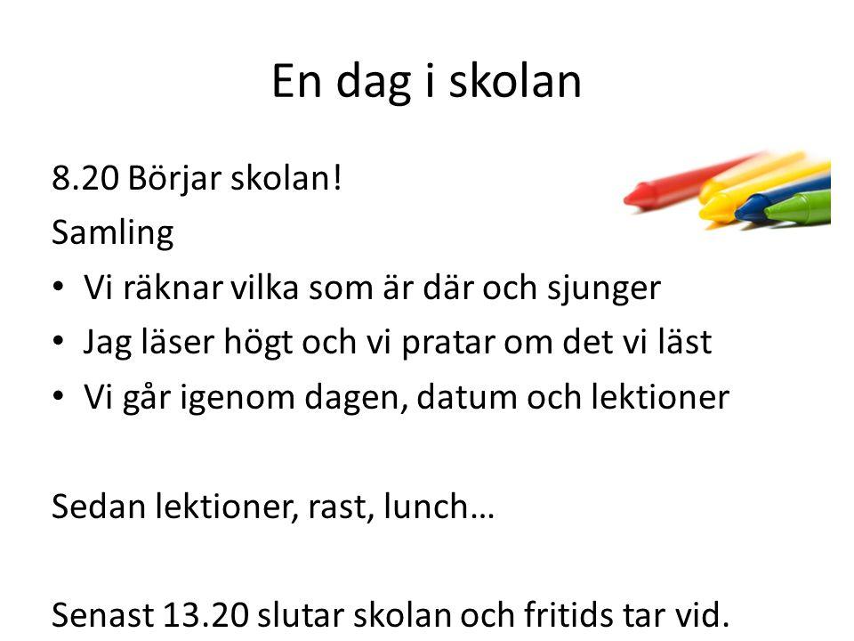 En dag i skolan 8.20 Börjar skolan! Samling Vi räknar vilka som är där och sjunger Jag läser högt och vi pratar om det vi läst Vi går igenom dagen, da