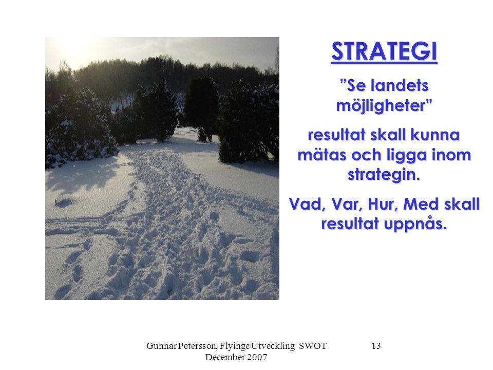 Gunnar Petersson, Flyinge Utveckling SWOT December 2007 13 STRATEGI Se landets möjligheter resultat skall kunna mätas och ligga inom strategin.