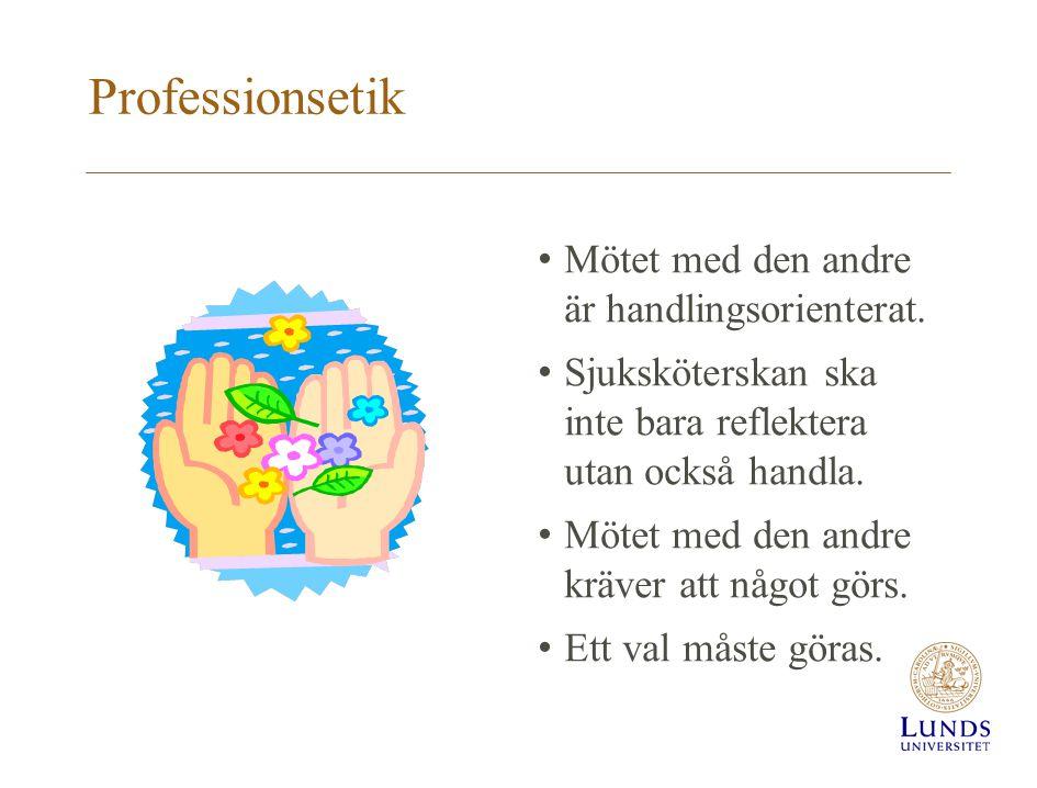 Professionsetik Mötet med den andre är handlingsorienterat. Sjuksköterskan ska inte bara reflektera utan också handla. Mötet med den andre kräver att