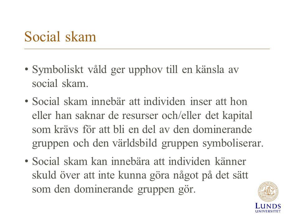 Social skam Symboliskt våld ger upphov till en känsla av social skam. Social skam innebär att individen inser att hon eller han saknar de resurser och