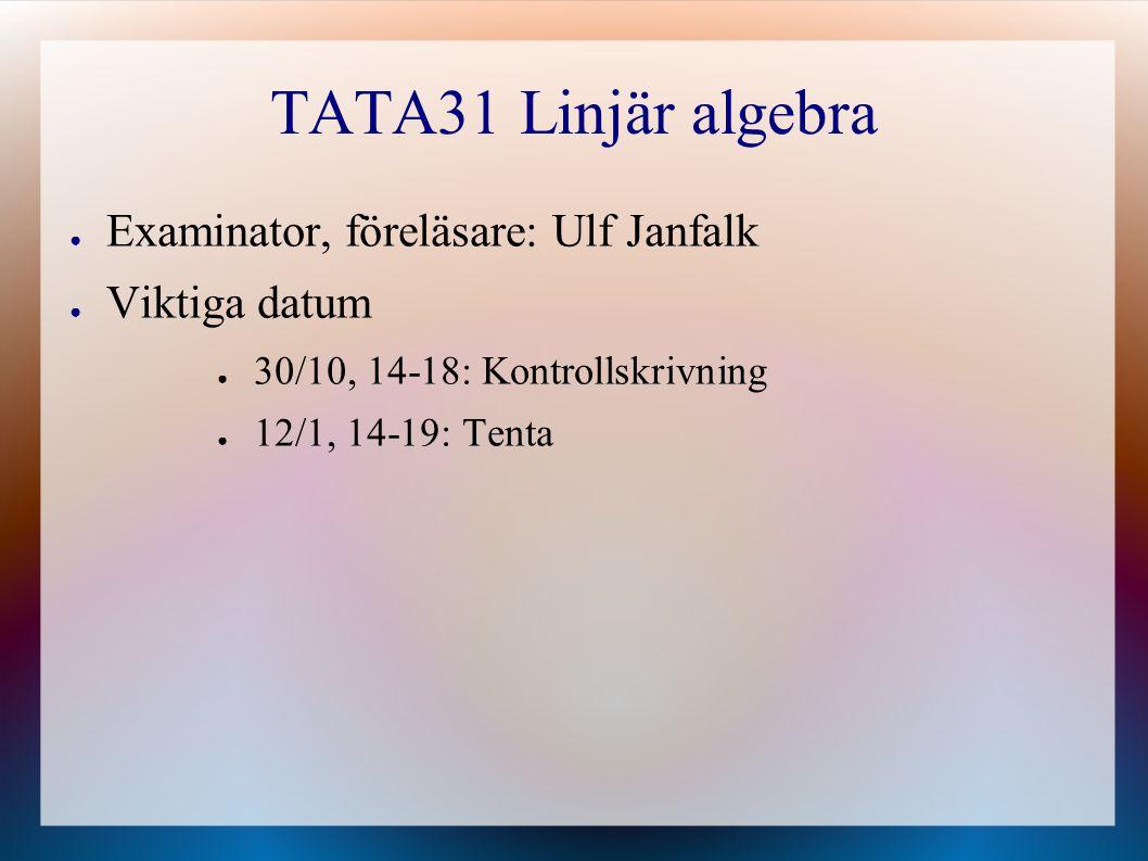 TATA31 Linjär algebra ● Examinator, föreläsare: Ulf Janfalk ● Viktiga datum ● 30/10, 14-18: Kontrollskrivning ● 12/1, 14-19: Tenta