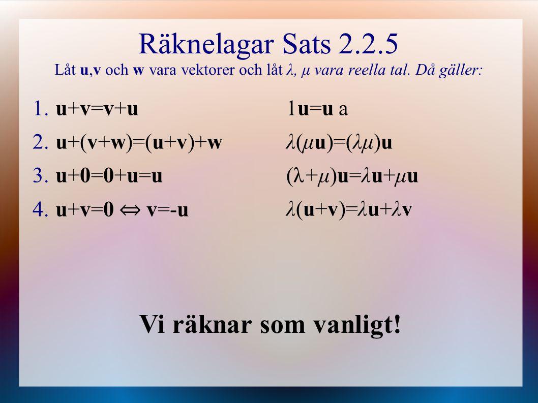Räknelagar Sats 2.2.5 Låt u,v och w vara vektorer och låt λ, μ vara reella tal. Då gäller: 1. u+v=v+u 2. u+(v+w)=(u+v)+w 3. u+0=0+u=u 4. u+v=0 ⇔ v=-u