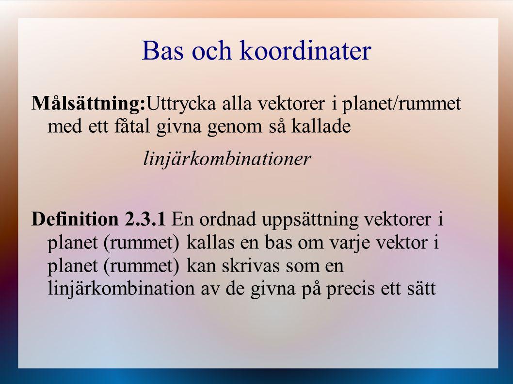 Bas och koordinater Målsättning:Uttrycka alla vektorer i planet/rummet med ett fåtal givna genom så kallade linjärkombinationer Definition 2.3.1 En or