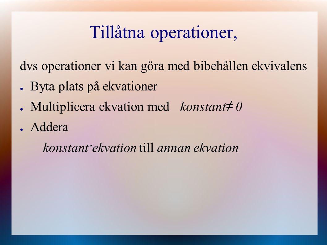 Tillåtna operationer, dvs operationer vi kan göra med bibehållen ekvivalens ● Byta plats på ekvationer ● Multiplicera ekvation med konstant ≠ 0 ● Adde