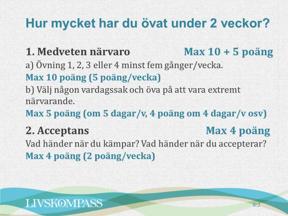 6:1 1.Medveten närvaroMax 10 + 5 poäng a) Övning 1, 2, 3 eller 4 minst fem gånger/vecka.