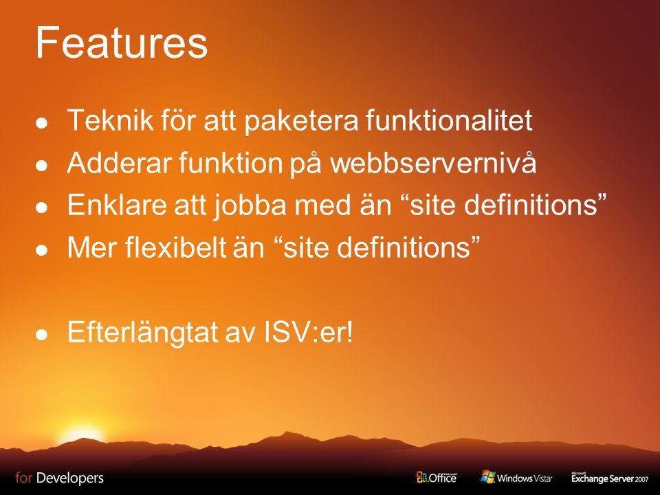 Features Teknik för att paketera funktionalitet Adderar funktion på webbservernivå Enklare att jobba med än site definitions Mer flexibelt än site definitions Efterlängtat av ISV:er!