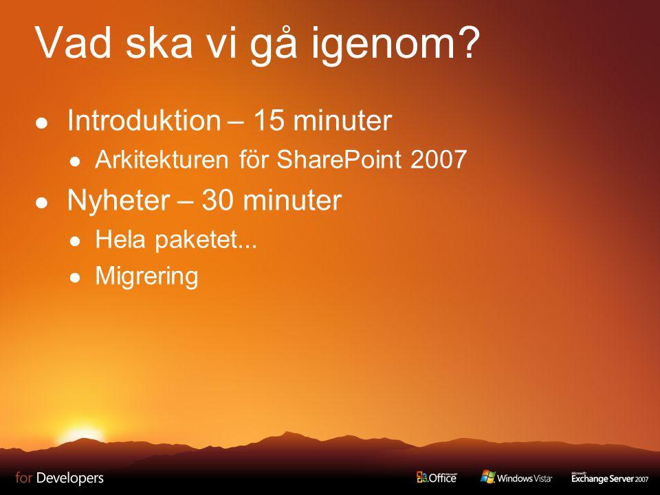 Vad ska vi gå igenom? Introduktion – 15 minuter Arkitekturen för SharePoint 2007 Nyheter – 30 minuter Hela paketet... Migrering