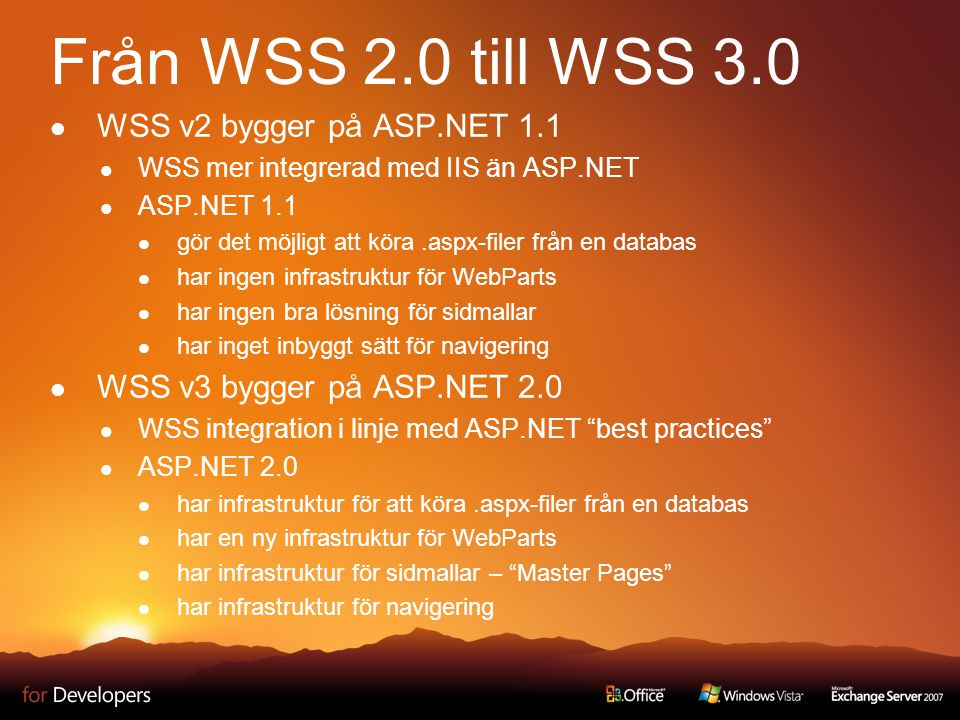 Från WSS 2.0 till WSS 3.0 WSS v2 bygger på ASP.NET 1.1 WSS mer integrerad med IIS än ASP.NET ASP.NET 1.1 gör det möjligt att köra.aspx-filer från en databas har ingen infrastruktur för WebParts har ingen bra lösning för sidmallar har inget inbyggt sätt för navigering WSS v3 bygger på ASP.NET 2.0 WSS integration i linje med ASP.NET best practices ASP.NET 2.0 har infrastruktur för att köra.aspx-filer från en databas har en ny infrastruktur för WebParts har infrastruktur för sidmallar – Master Pages har infrastruktur för navigering