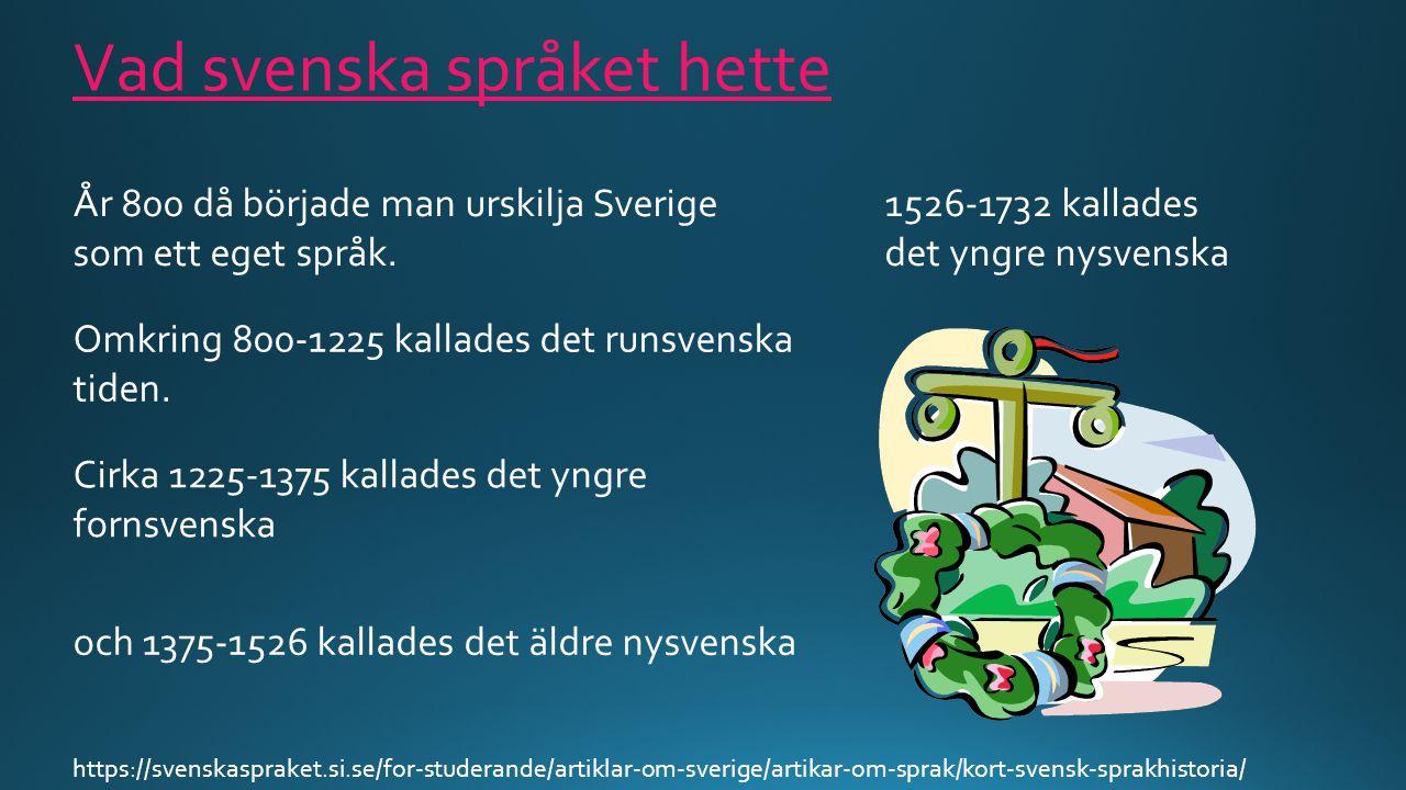 Vad svenska språket hette År 800 då började man urskilja Sverige som ett eget språk. Omkring 800-1225 kallades det runsvenska tiden. Cirka 1225-1375 k