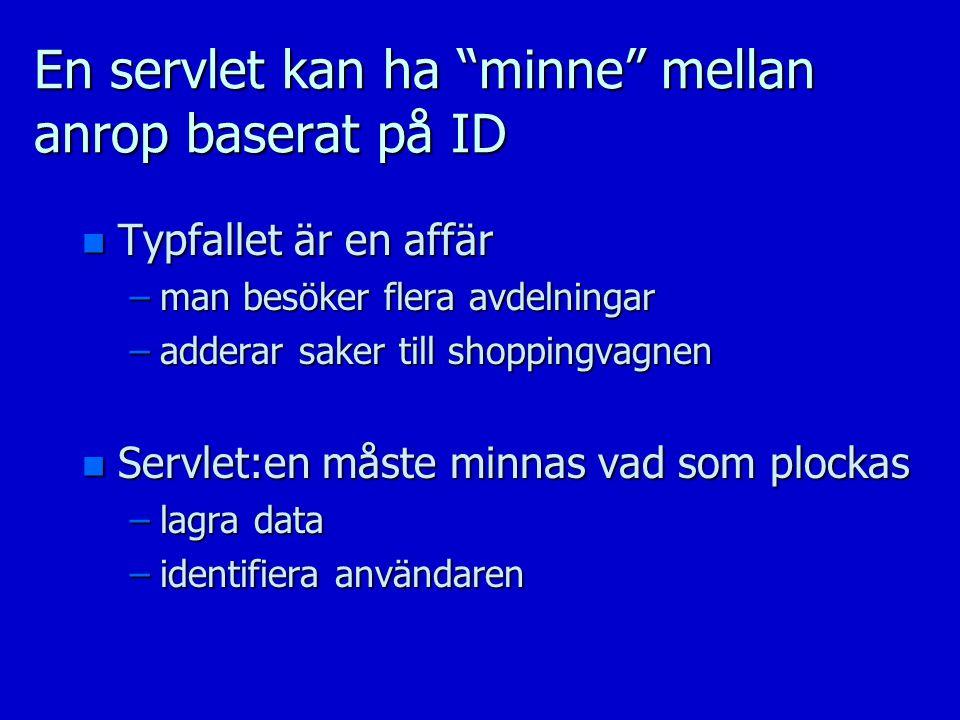 En servlet kan ha minne mellan anrop baserat på ID n Typfallet är en affär –man besöker flera avdelningar –adderar saker till shoppingvagnen n Servlet:en måste minnas vad som plockas –lagra data –identifiera användaren