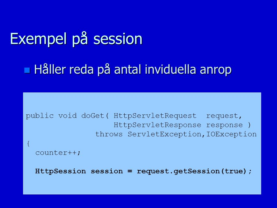 Exempel på session n Håller reda på antal inviduella anrop public void doGet( HttpServletRequest request, HttpServletResponse response ) throws ServletException,IOException { counter++; HttpSession session = request.getSession(true);
