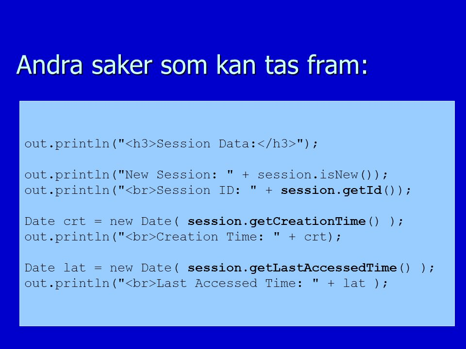 Andra saker som kan tas fram: out.println( Session Data: ); out.println( New Session: + session.isNew()); out.println( Session ID: + session.getId()); Date crt = new Date( session.getCreationTime() ); out.println( Creation Time: + crt); Date lat = new Date( session.getLastAccessedTime() ); out.println( Last Accessed Time: + lat );