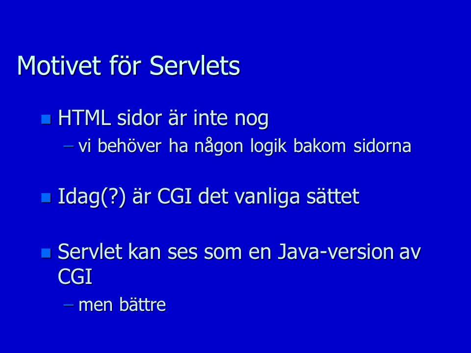 Motivet för Servlets n HTML sidor är inte nog –vi behöver ha någon logik bakom sidorna n Idag( ) är CGI det vanliga sättet n Servlet kan ses som en Java-version av CGI –men bättre