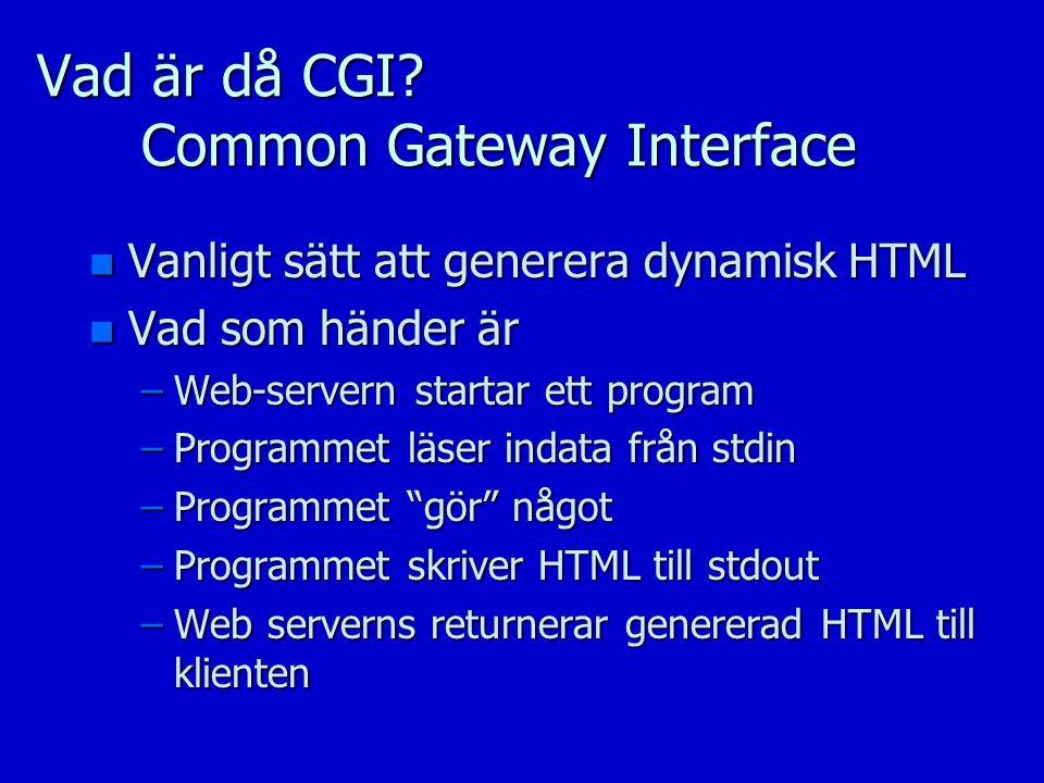 Vad är då CGI? Common Gateway Interface n Vanligt sätt att generera dynamisk HTML n Vad som händer är –Web-servern startar ett program –Programmet läs