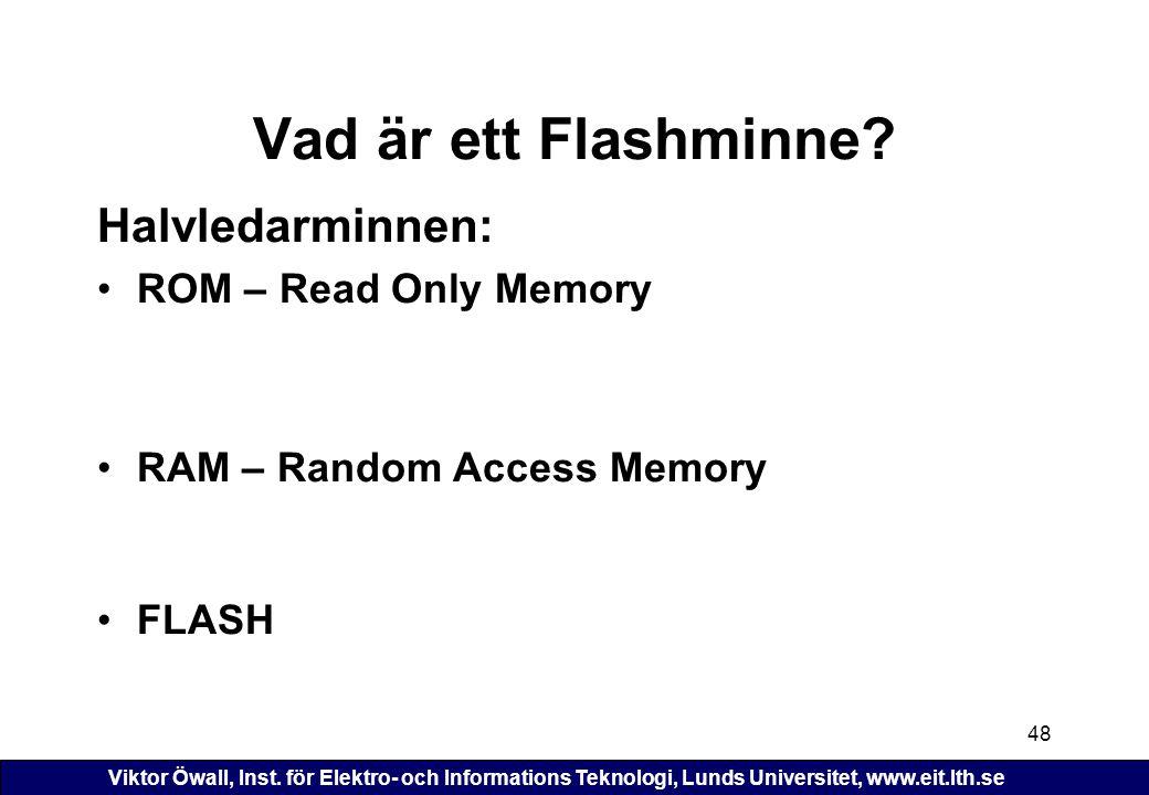 Viktor Öwall, Inst. för Elektro- och Informations Teknologi, Lunds Universitet, www.eit.lth.se 48 Vad är ett Flashminne? Halvledarminnen: ROM – Read O