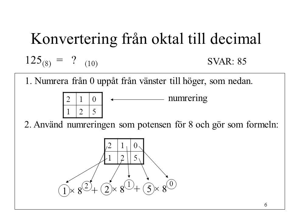 6 Konvertering från oktal till decimal 125 (8) = ? (10) 210 125 1. Numrera från 0 uppåt från vänster till höger, som nedan. 2. Använd numreringen som