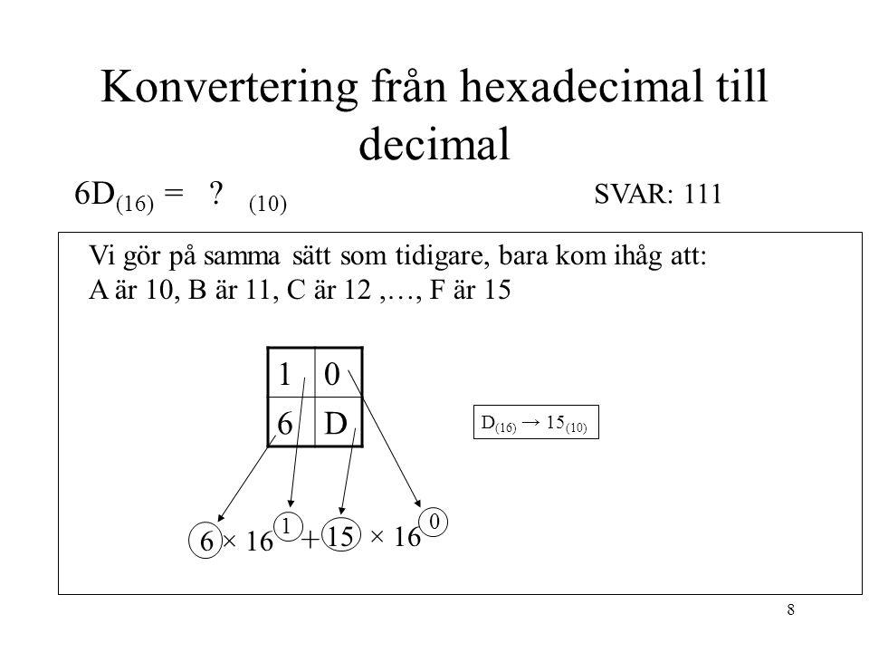 8 Konvertering från hexadecimal till decimal 6D (16) = ? (10) Vi gör på samma sätt som tidigare, bara kom ihåg att: A är 10, B är 11, C är 12,…, F är