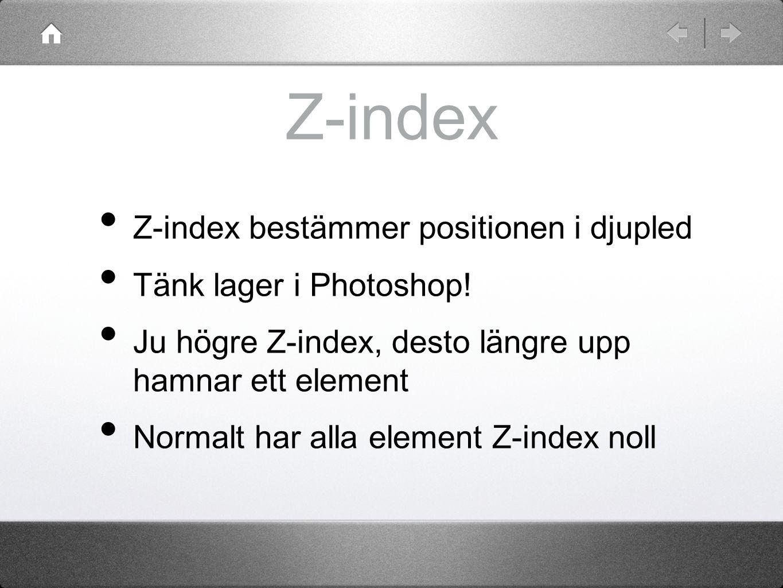 Z-index Z-index bestämmer positionen i djupled Tänk lager i Photoshop! Ju högre Z-index, desto längre upp hamnar ett element Normalt har alla element