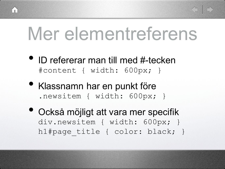 Mer elementreferens ID refererar man till med #-tecken #content { width: 600px; } Klassnamn har en punkt före.newsitem { width: 600px; } Också möjligt
