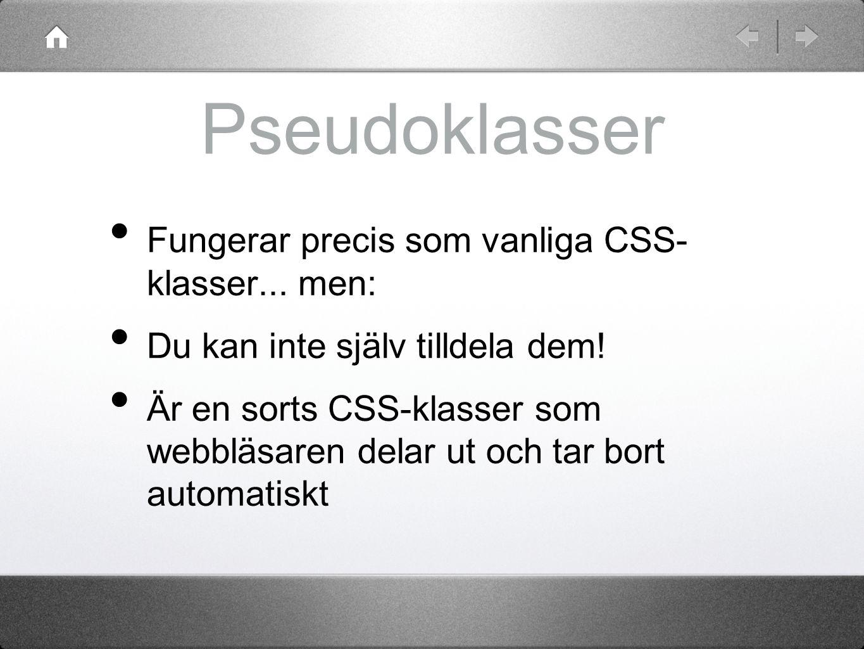 Pseudoklasser a:link { color: blue; } a:active { color: red; } a:visited { color: purple; } a:hover { color: red; text-decoration: underline; } input:focus { border: 3px solid red; } p:first-letter { font-size: 24pt; } Partiellt stöd i Explorer, fullt stöd i övriga mer: http://www.w3.org/TR/REC-CSS2/selector.html#q15